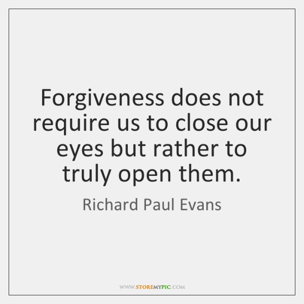 Forgiveness does not require us to close our eyes but rather to ...