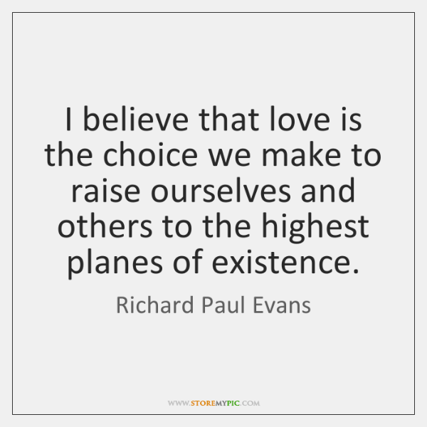 I believe that love is the choice we make to raise ourselves ...