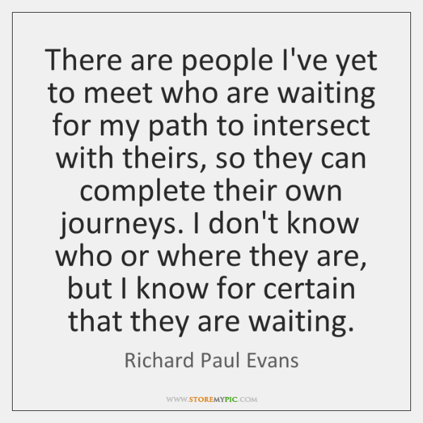 There are people I've yet to meet who are waiting for my ...