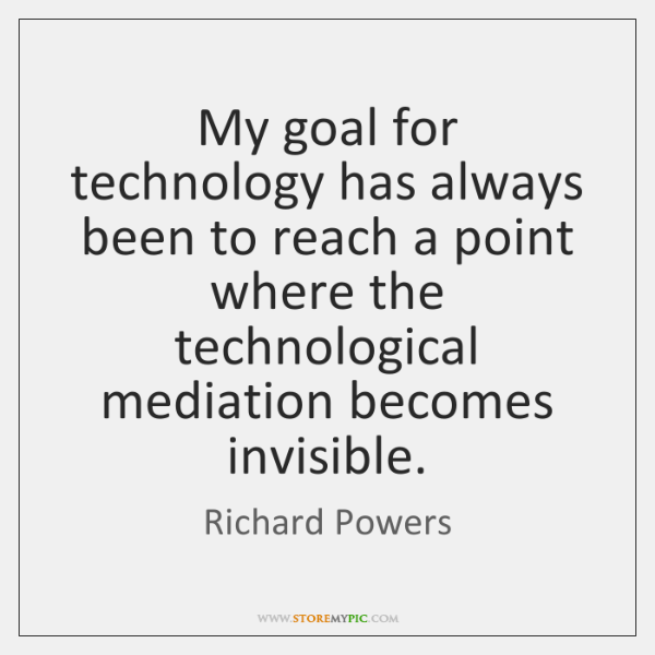 My goal for technology has always been to reach a point where ...
