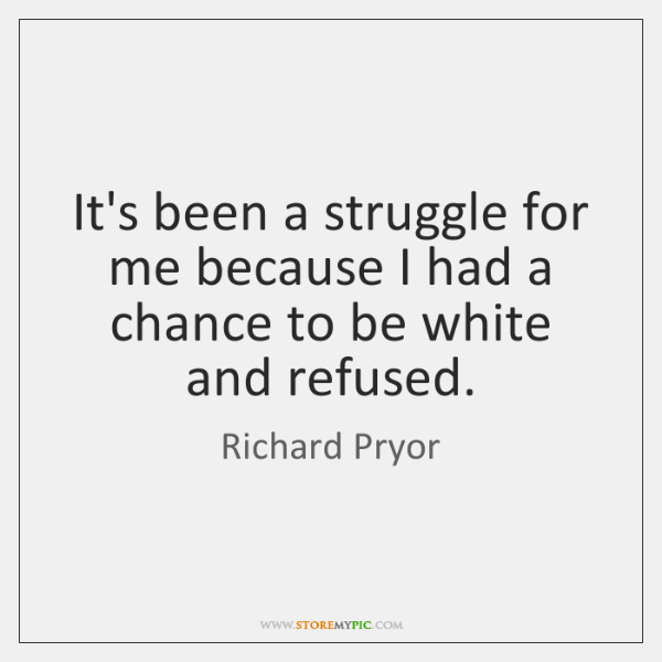 It's been a struggle for me because I had a chance to ...