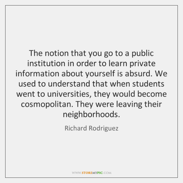 The notion that you go to a public institution in order to ...