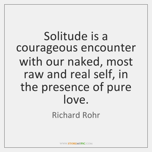 Solitude is a courageous encounter with our naked, most raw and real ...