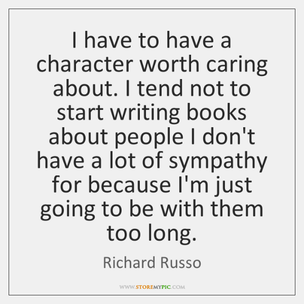 I have to have a character worth caring about. I tend not ...