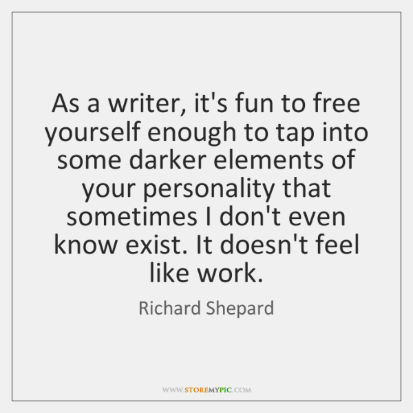 As a writer, it's fun to free yourself enough to tap into ...