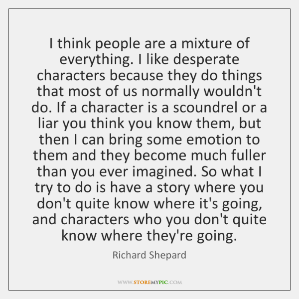 I think people are a mixture of everything. I like desperate characters ...