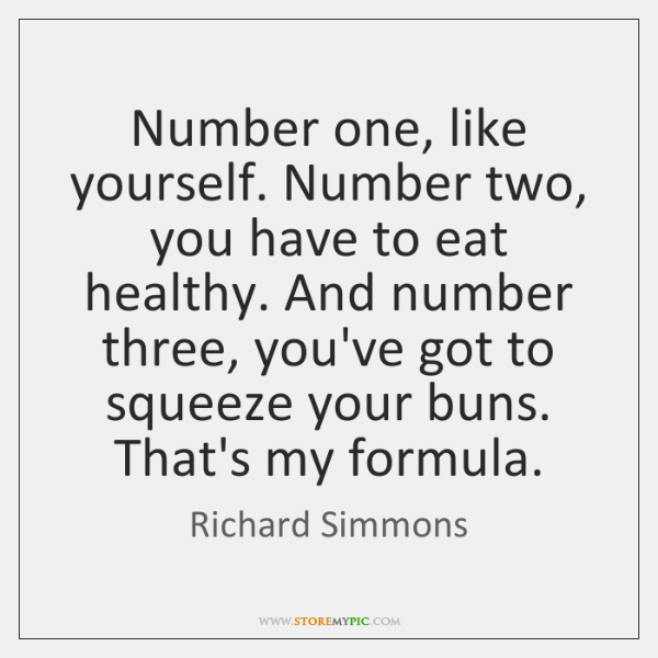 Number one, like yourself. Number two, you have to eat healthy. And ...