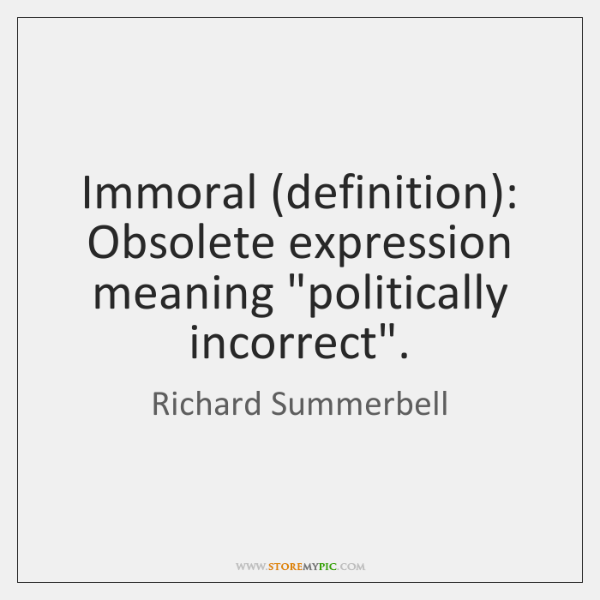 """Immoral (definition): Obsolete expression meaning """"politically incorrect""""."""