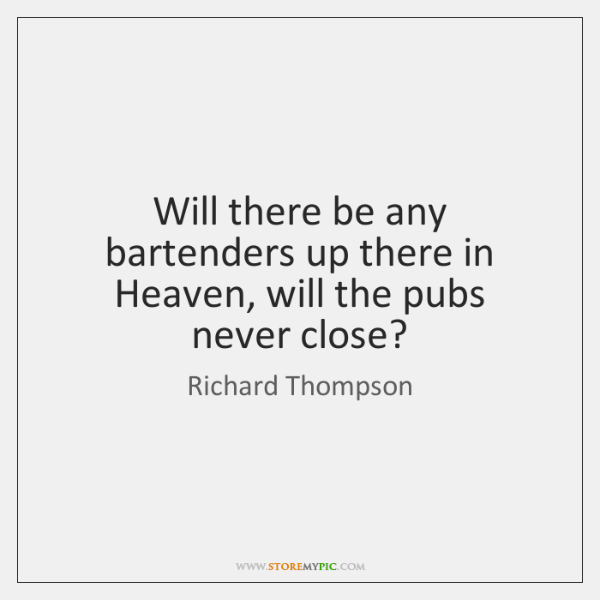 Will there be any bartenders up there in Heaven, will the pubs ...