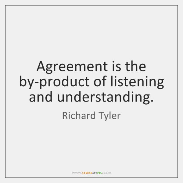 Agreement is the by-product of listening and understanding.