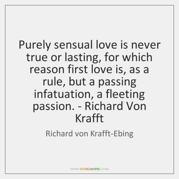 Purely sensual love is never true or lasting, for which reason first ...