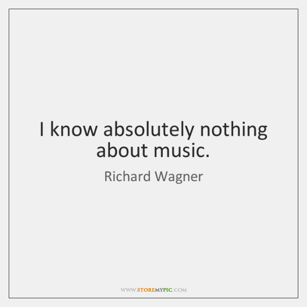 I know absolutely nothing about music.