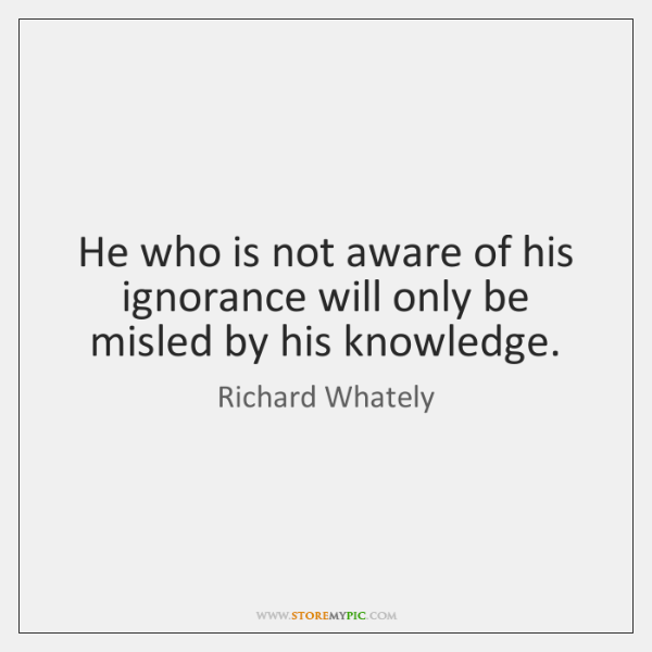 He who is not aware of his ignorance will only be misled ...