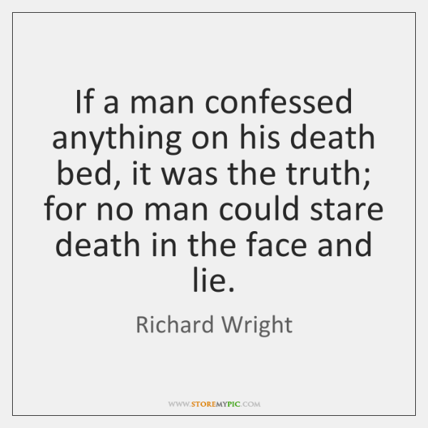 If a man confessed anything on his death bed, it was the ...