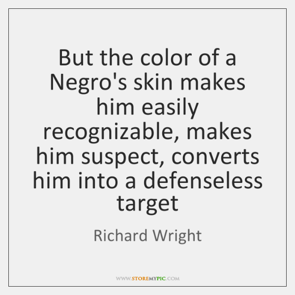 But the color of a Negro's skin makes him easily recognizable, makes ...