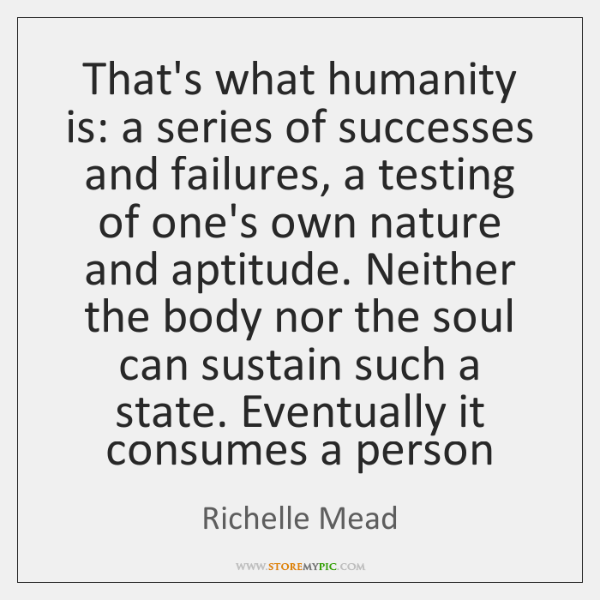 That's what humanity is: a series of successes and failures, a testing ...