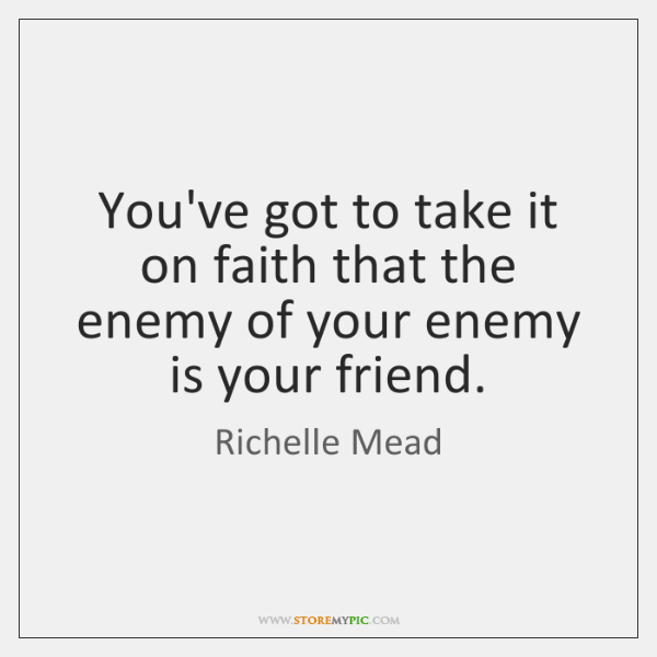 You've got to take it on faith that the enemy of your ...