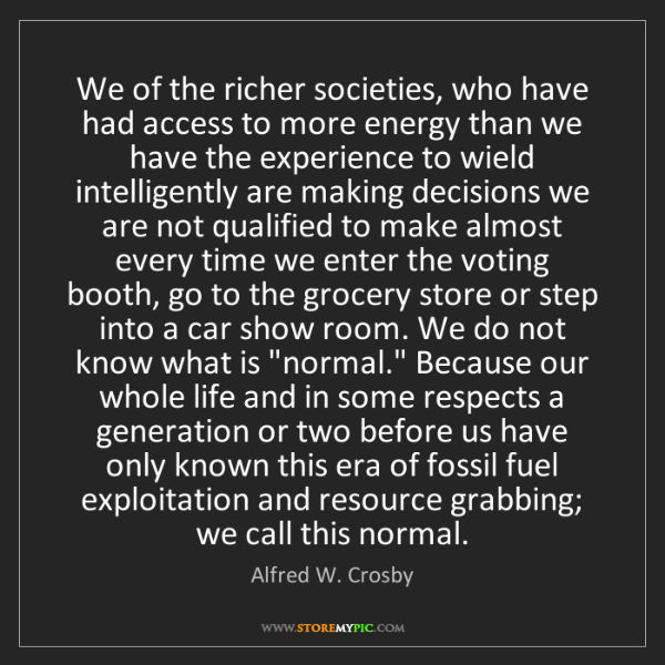 Alfred W. Crosby: We of the richer societies, who have had access to more...