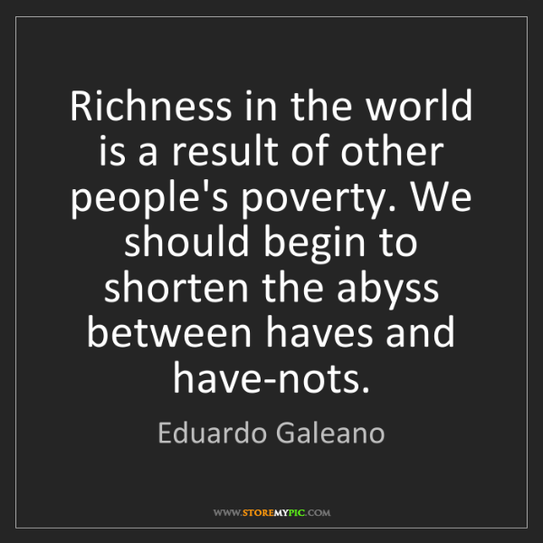 Eduardo Galeano: Richness in the world is a result of other people's poverty....