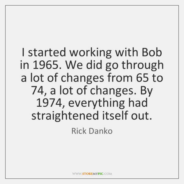 I started working with Bob in 1965. We did go through a lot ...