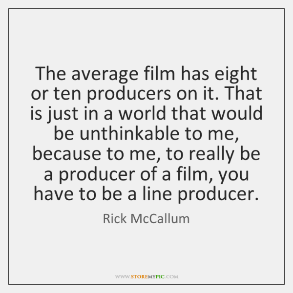 The average film has eight or ten producers on it. That is ...