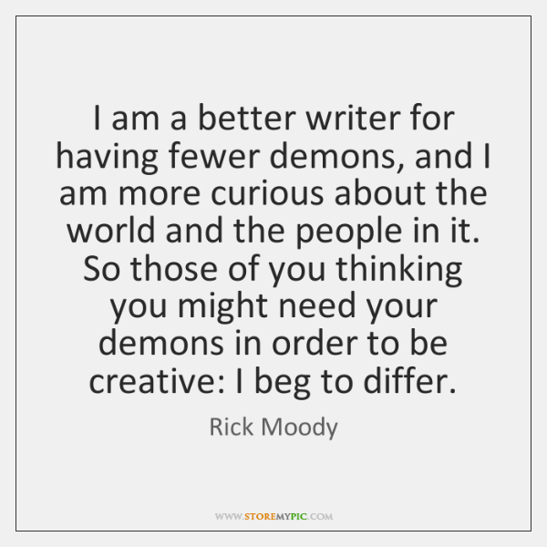 I am a better writer for having fewer demons, and I am ...