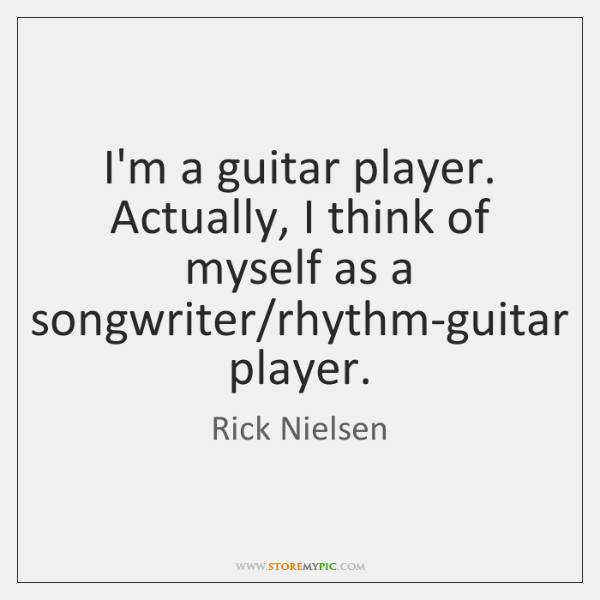 I'm a guitar player. Actually, I think of myself as a songwriter/...
