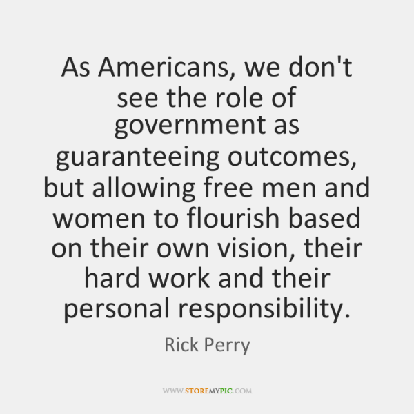 As Americans, we don't see the role of government as guaranteeing outcomes, ...