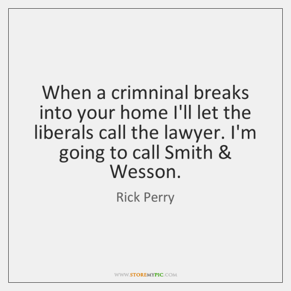 When a crimninal breaks into your home I'll let the liberals call ...