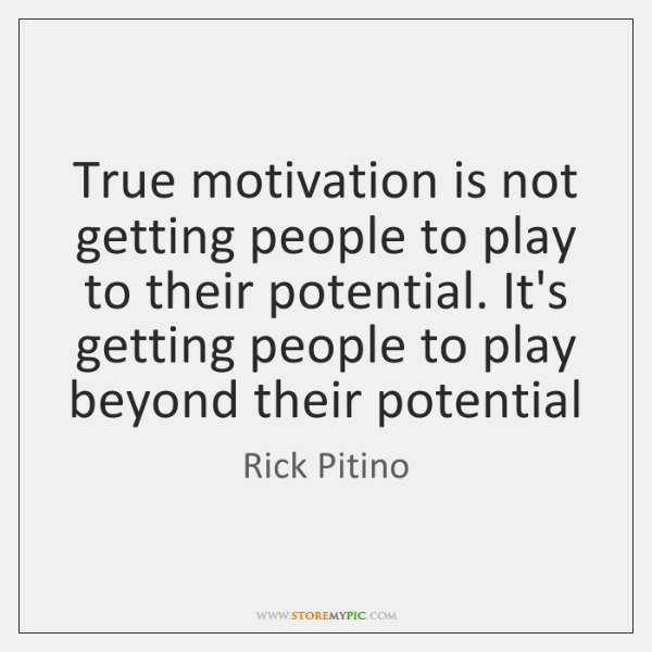 True motivation is not getting people to play to their potential. It's ...