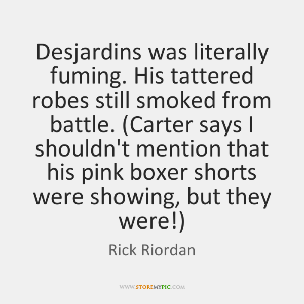 Desjardins was literally fuming. His tattered robes still smoked from battle. (Carter ...