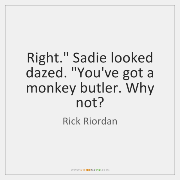 "Right."" Sadie looked dazed. ""You've got a monkey butler. Why not?"