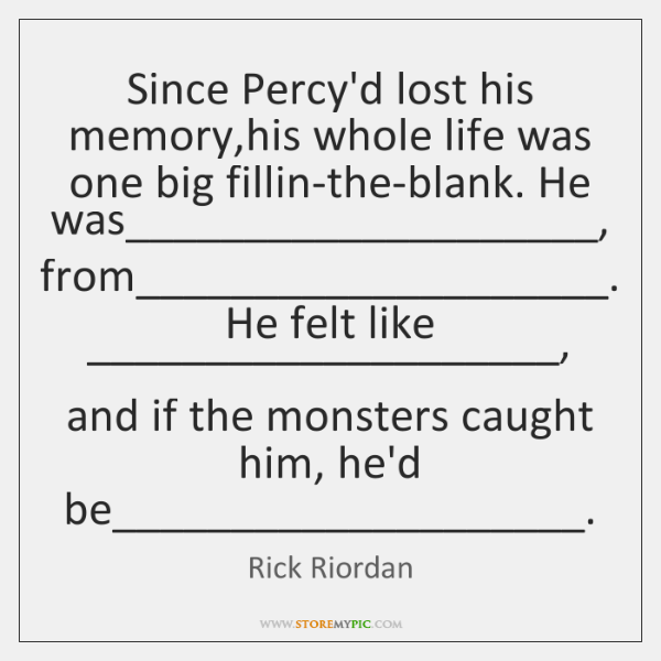 Since Percy'd lost his memory,his whole life was one big fillin-the-blank. ...
