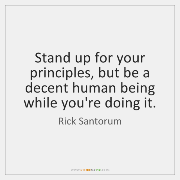 Stand up for your principles, but be a decent human being while ...