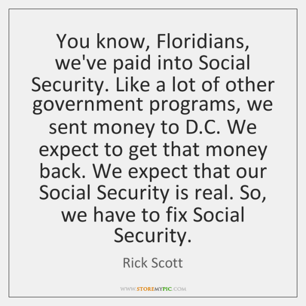 You know, Floridians, we've paid into Social Security. Like a lot of ...