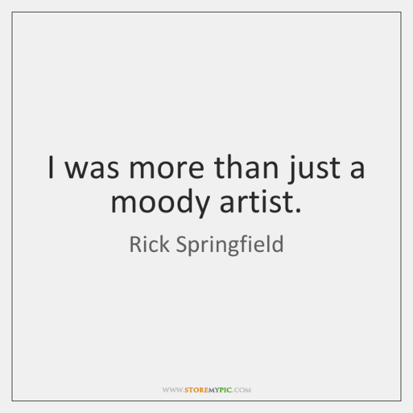 I was more than just a moody artist.
