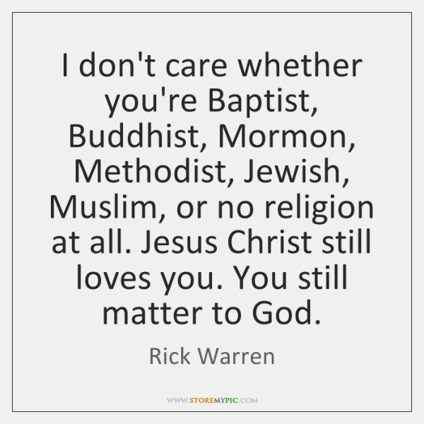 I don't care whether you're Baptist, Buddhist, Mormon, Methodist, Jewish, Muslim, or ...