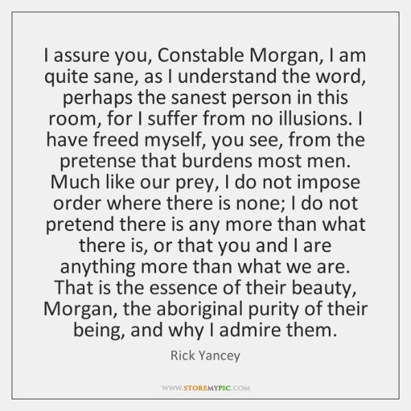 I assure you, Constable Morgan, I am quite sane, as I understand ...