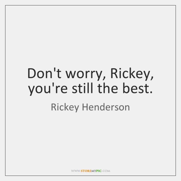 Don't worry, Rickey, you're still the best.