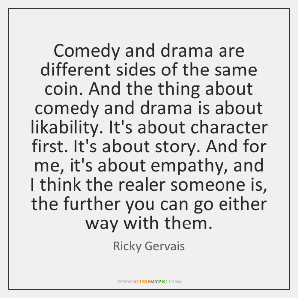 Comedy and drama are different sides of the same coin. And the ...