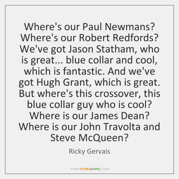 Where's our Paul Newmans? Where's our Robert Redfords? We've got Jason Statham, ...