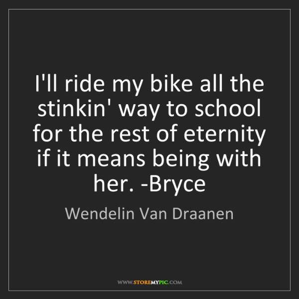 Wendelin Van Draanen: I'll ride my bike all the stinkin' way to school for...