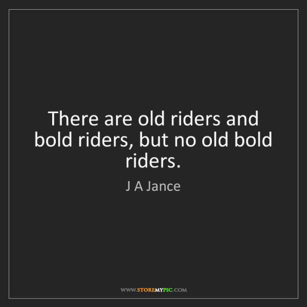 J A Jance: There are old riders and bold riders, but no old bold...