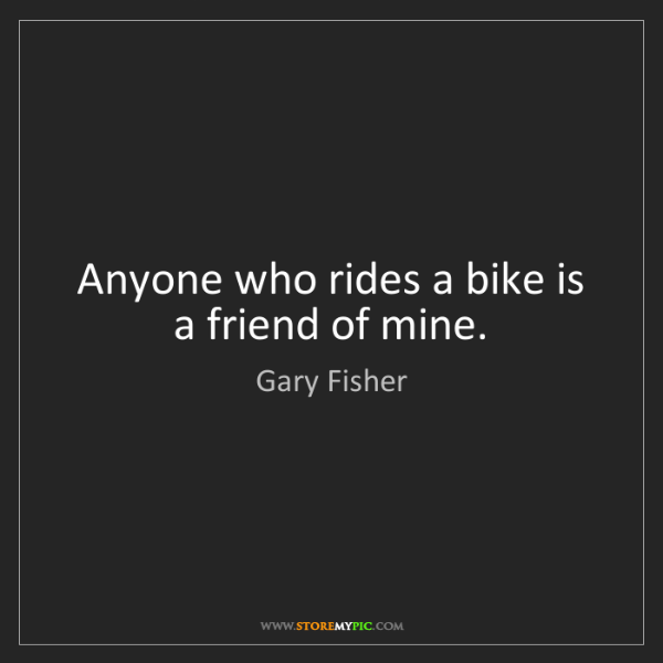 Gary Fisher: Anyone who rides a bike is a friend of mine.