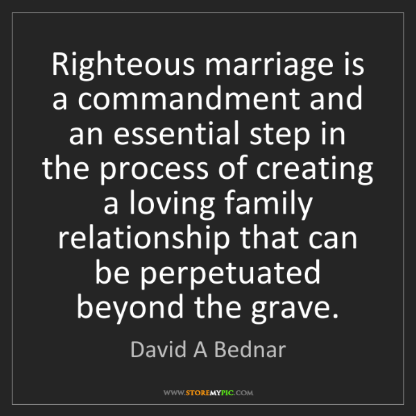 David A Bednar: Righteous marriage is a commandment and an essential...