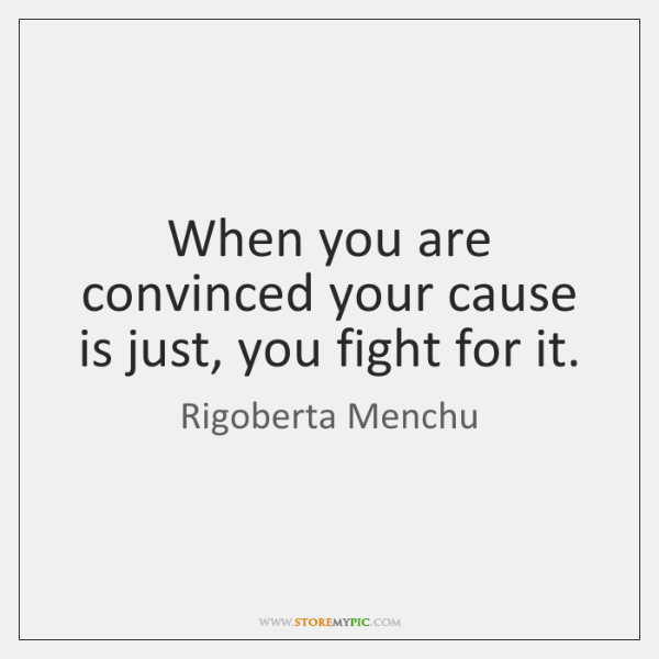When you are convinced your cause is just, you fight for it.