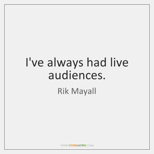 I've always had live audiences.