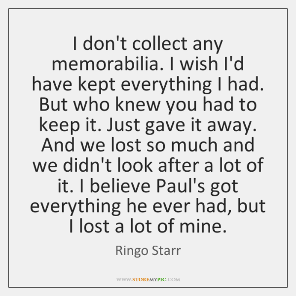 I don't collect any memorabilia. I wish I'd have kept everything I ...