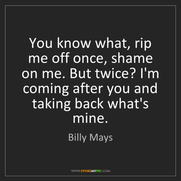 Billy Mays: You know what, rip me off once, shame on me. But twice?...