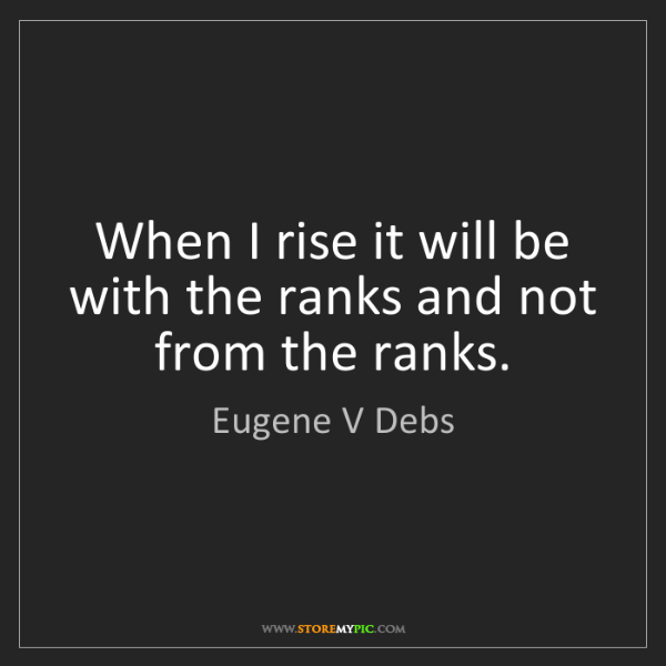 Eugene V Debs: When I rise it will be with the ranks and not from the...